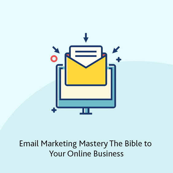 Email Marketing Mastery: The Bible to Your Online Business